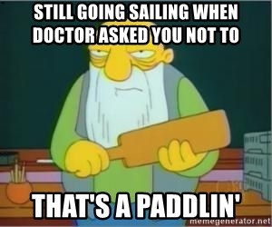 Thats a paddlin - still going sailing when doctor asked you not to       that's a paddlin'