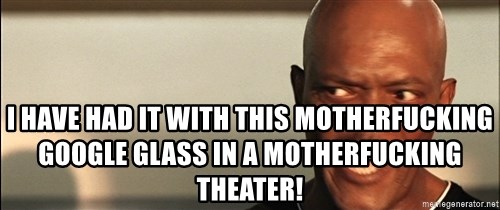 Snakes on a plane Samuel L Jackson -  I HAVE HAD IT WITH THIS MOTHERFUCKING GOOGLE GLASS in a motherfucking theater!