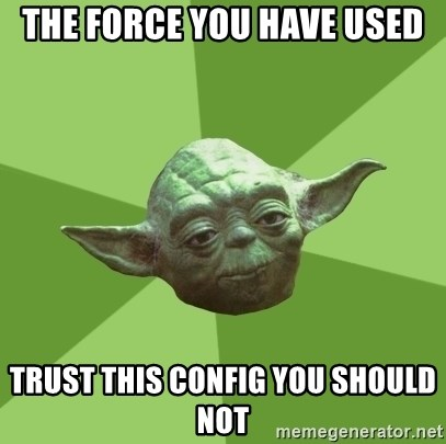 Advice Yoda Gives - The force you have used Trust This config you should not
