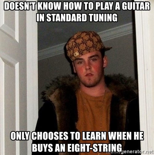 Scumbag Steve - doesn't know how to play a guitar in standard tuning only chooses to learn when he buys an eight-string