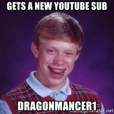 Bad Luck Brian - gets a new youtube sub dragonmancer1