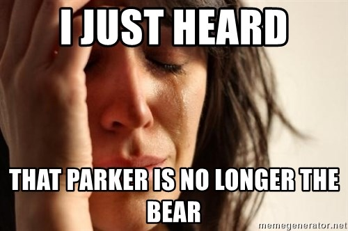 First World Problems - i just heard that parker is no longer the bear