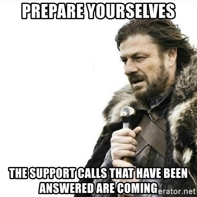 Prepare yourself - prepare yourselves the support calls that have been answered are coming