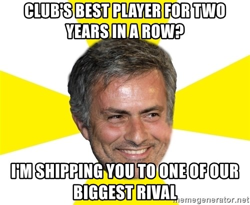Mourinho - club's Best player for two years in a row? I'm shipping you to one of our biggest rival