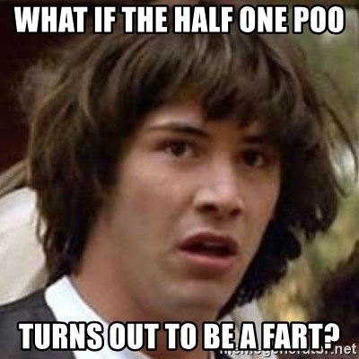 Conspiracy Keanu - what if the half one poo turns out to be a fart?