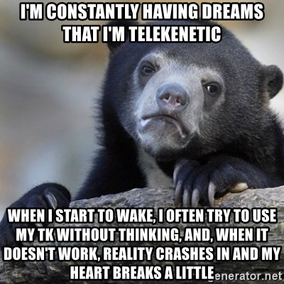 Confession Bear - i'm constantly having dreams that i'm telekenetic when i start to wake, i often try to use my tk without thinking, and, when it doesn't work, reality crashes in and my heart breaks a little