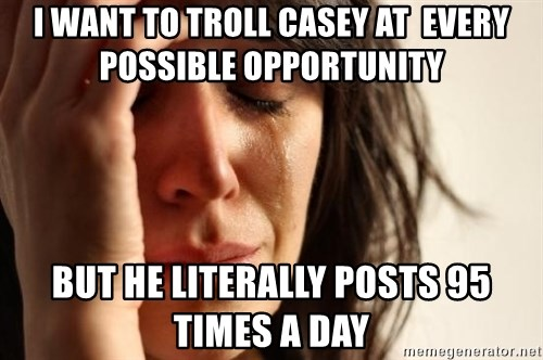 First World Problems - I want to troll casey at  every possible opportunity but he literally posts 95 times a day