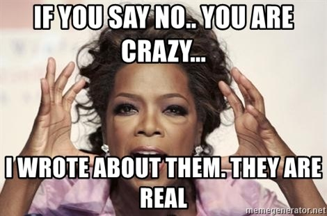 oprah - IF YOU SAY NO.. YOU ARE CRAZY... I WROTE ABOUT THEM. THEY ARE REAL