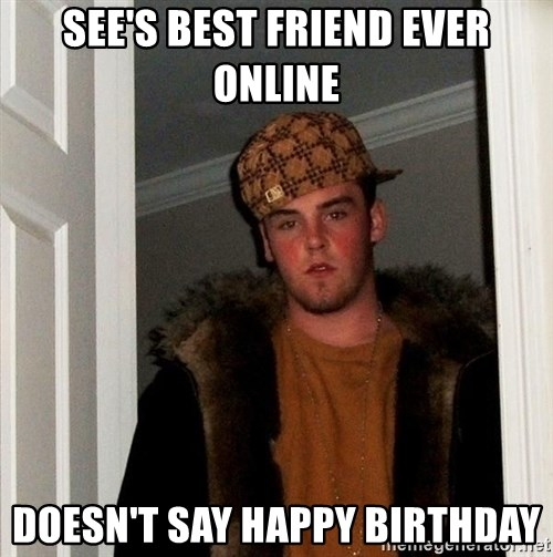 Scumbag Steve - see's best friend ever online doesn't say happy birthday