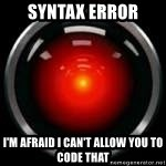 Hal 9000 - syntax error I'M AFRAID I CAN'T allow you to CODE THAT