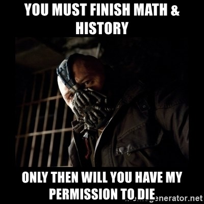 Bane Meme - you must finish math & history only then will you have my permission to die