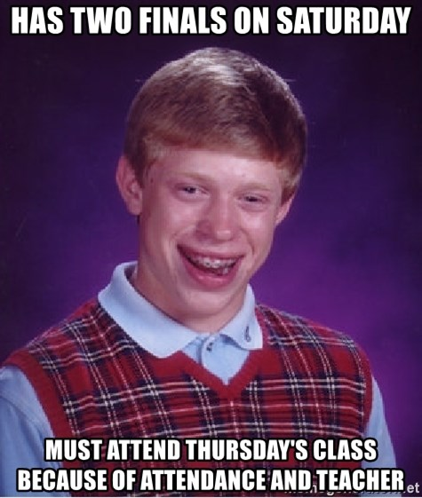 Bad Luck Brian - has two finals on saturday must attend thursday's class because of attendance and teacher