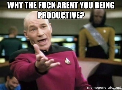 Why the fuck - why the fuck arent you being productive?