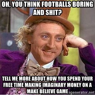 Willy Wonka - Oh, you think footballs boring and shit? Tell me more about how you spend your free time making imaginary money on a make believe game