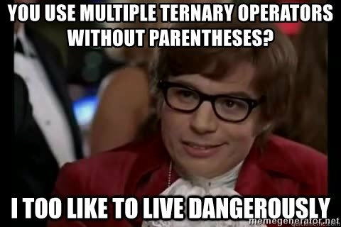 I too like to live dangerously - You use multiple ternary operators without parentheses?