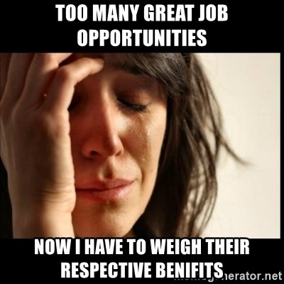 First World Problems - too many great job opportunities Now i have to weigh their respective benifits