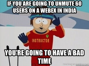 You're Going To Have A Bad Time - If you are going to unmute 60 Users on a webex in india you're going to have a bad time