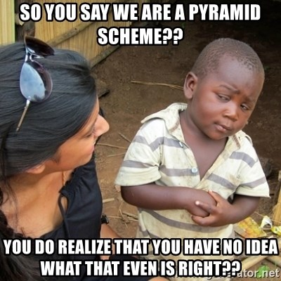 Skeptical 3rd World Kid - SO YOU SAY WE ARE A PYRAMID SCHEME?? YOU DO REALIZE THAT YOU HAVE NO IDEA WHAT THAT EVEN IS RIGHT??