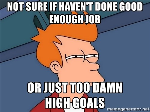 Futurama Fry - Not sure if haven't done good enough job or just too damn               high goals