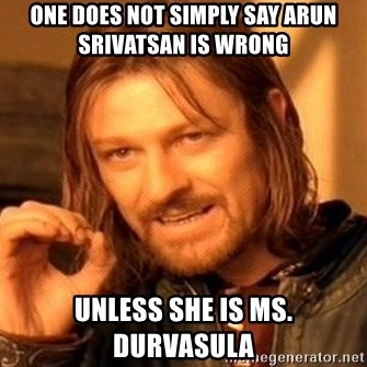 One Does Not Simply - One does not simply Say arun srivatsan is wrong unless she is Ms. durvasula