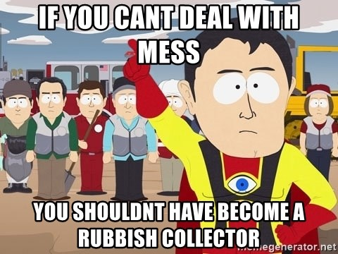 Captain Hindsight South Park - IF YOU CANT DEAL WITH MESS YOU SHOULDNT HAVE BECOME A RUBBISH COLLECTOR