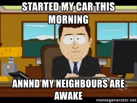 south park aand it's gone - started my car this morning annnd my neighbours are awake