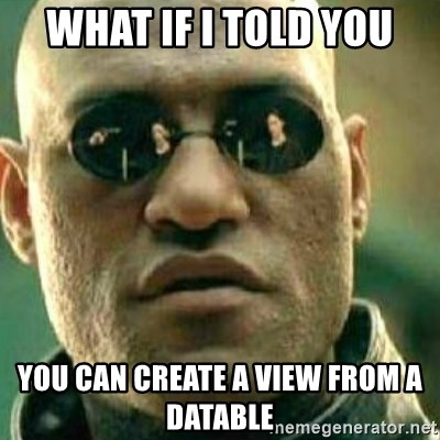 What If I Told You - WHAT IF I TOLD YOU YOU CAN CREATE A VIEW FROM A DATABLE