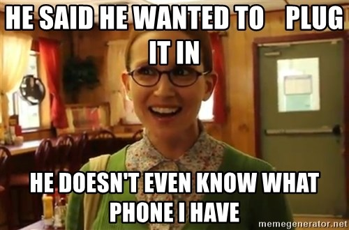 Sexually Oblivious Girl - he said he wanted to    plug it in he doesn't even know what phone i have