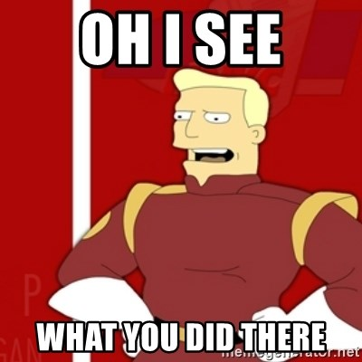 Zapp Brannigan - OH I SEE WHAT YOU DID THERE
