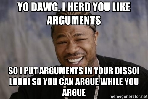 xzibit-yo-dawg - YO DAWG, I HERD YOU LIKE ARGUMENTS SO I PUT ARGUMENTS IN YOUR DISSOI LOGOI SO YOU CAN ARGUE WHILE YOU ARGUE