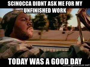 It was a good day - scinocca didnt ask me for my unfinished work today was a good day