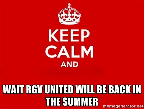 Keep Calm 2 -  Wait rgv united will be back in the summer