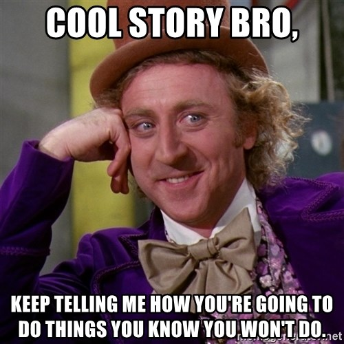 Willy Wonka - Cool story bro, Keep telling me how you're going to do things you know you won't do.