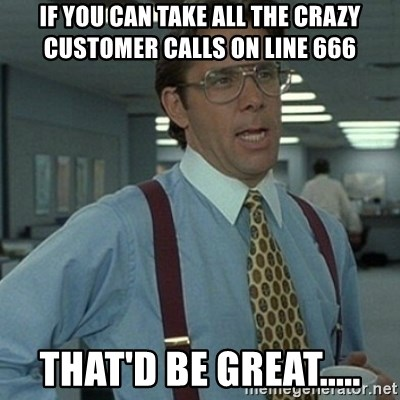 Office Space Boss - If you can take all the crazy customer calls on line 666 That'd be great.....