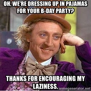 Willy Wonka - Oh, we're dressing up in pajamas for your b-day party? thanks for encouraging my laziness.