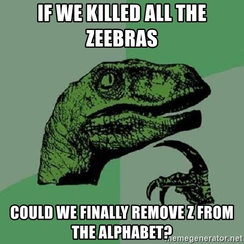 Philosoraptor - If we killed all the zeebras could we finally remove z from the alphabet?