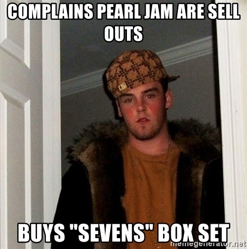 "Scumbag Steve - complains pearl Jam are Sell outs buys ""sevens"" box set"