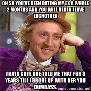 Oh so you're - oh so you've been dating my ex a whole 2 months and you will never leave eachother thats cute she told me that for 3 years till i broke up with her you dumbass.