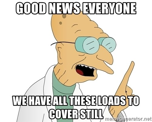 Good News Everyone - good news everyone we have all these loads to cover still
