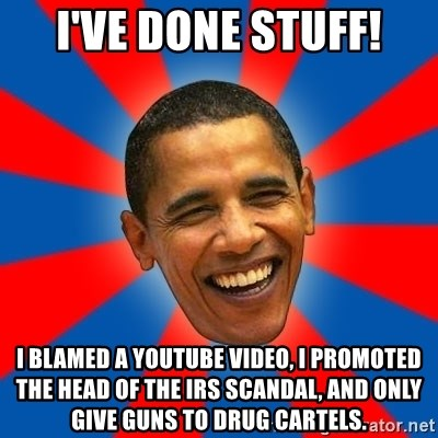 Obama - I've done stuff! I blamed a youtube video, I promoted the head of the IRS scandal, and only give guns to drug cartels.