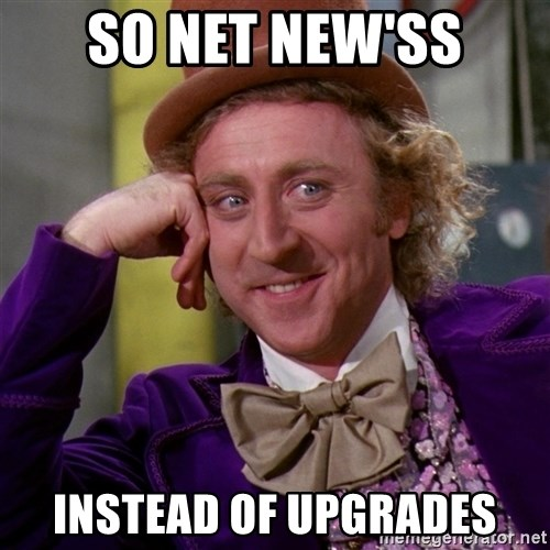 Willy Wonka - sO NET NEW'SS INSTEAD OF UPGRADES