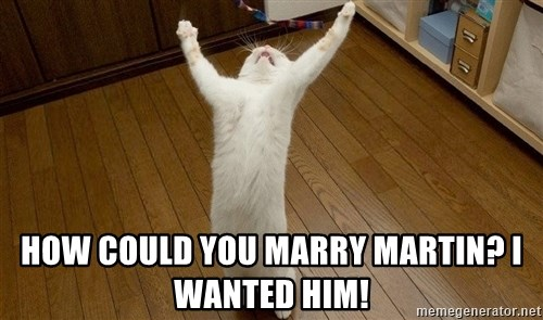 praise the lord cat -  how could you marry martin? i wanted him!