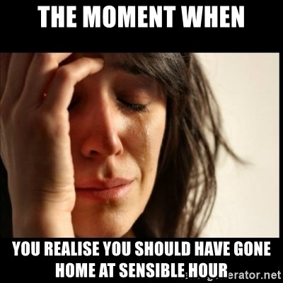 First World Problems - THE MOMENT WHEN YOU REALISE YOU SHOULD HAVE GONE HOME AT SENSIBLE HOUR
