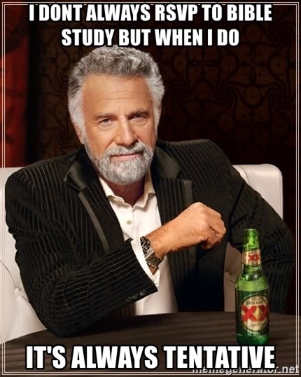 The Most Interesting Man In The World - I dont always rsvp to bible study but when i do It's always tentative