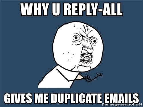 Y U No - Why u reply-all gives me duplicate emails