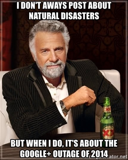 The Most Interesting Man In The World - i don't aways post about natural disasters but when i do, it's about the google+ outage of 2014