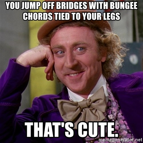 Willy Wonka - You jump off bridges with bungee chords tied to your legs That's cute.