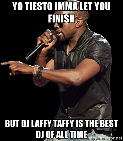 Kanye West - YO TIESTO IMMA LET YOU FINISH BUT DJ LAFFY TAFFY IS THE BEST DJ OF ALL TIME