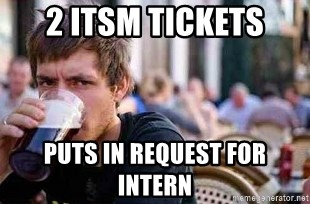 The Lazy College Senior - 2 itsm tickets puts in request for intern