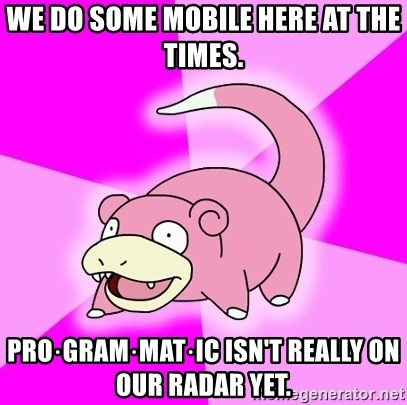 Slowpoke - We do some mobile here at the times. pro·gram·mat·ic isn't really on our radar yet.